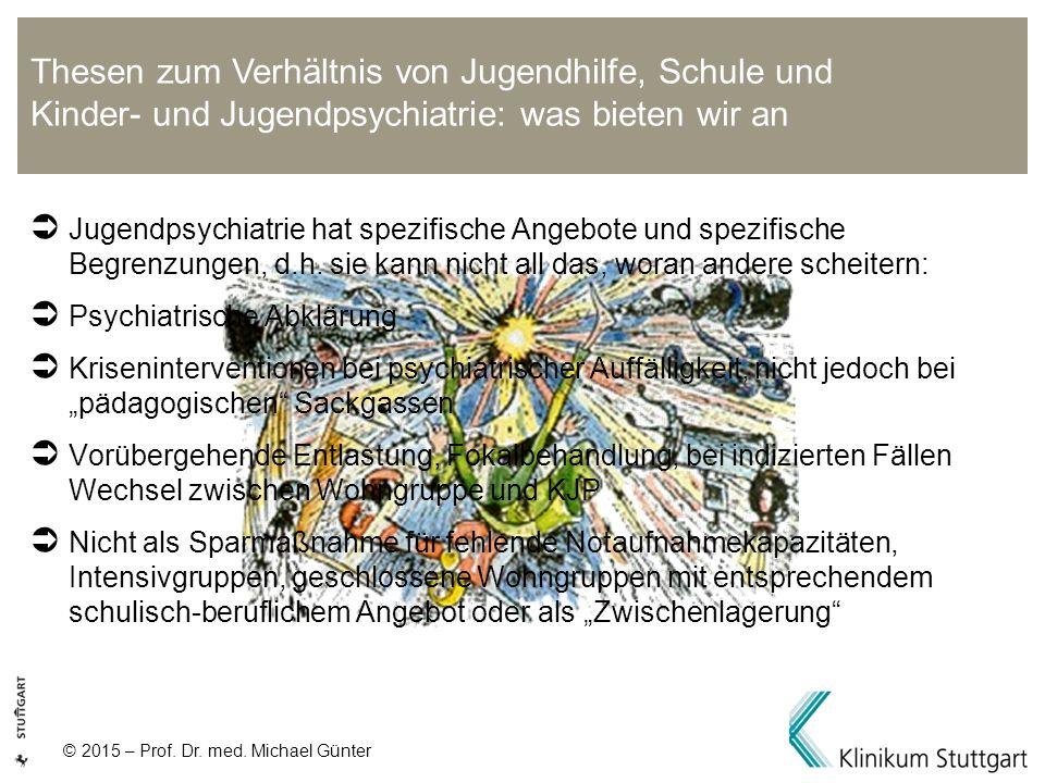 © 2015 – Prof. Dr. med. Michael Günter  Jugendpsychiatrie hat spezifische Angebote und spezifische Begrenzungen, d.h. sie kann nicht all das, woran a