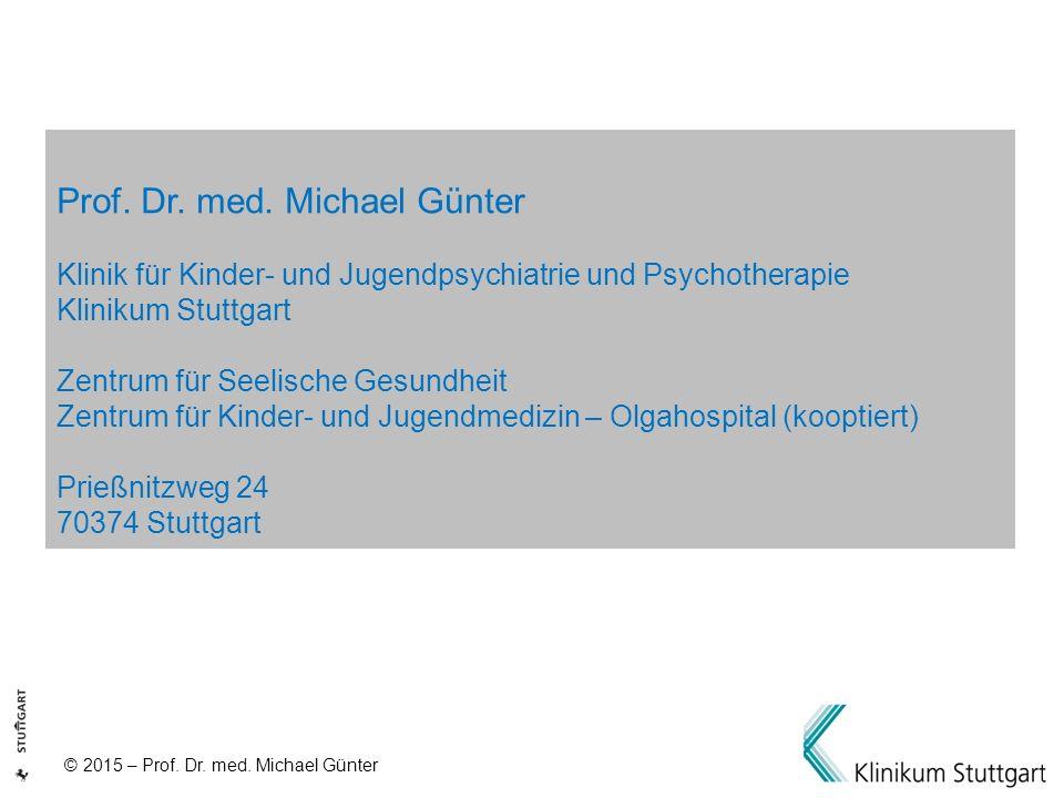 © 2015 – Prof. Dr. med. Michael Günter Prof. Dr. med. Michael Günter Klinik für Kinder- und Jugendpsychiatrie und Psychotherapie Klinikum Stuttgart Ze