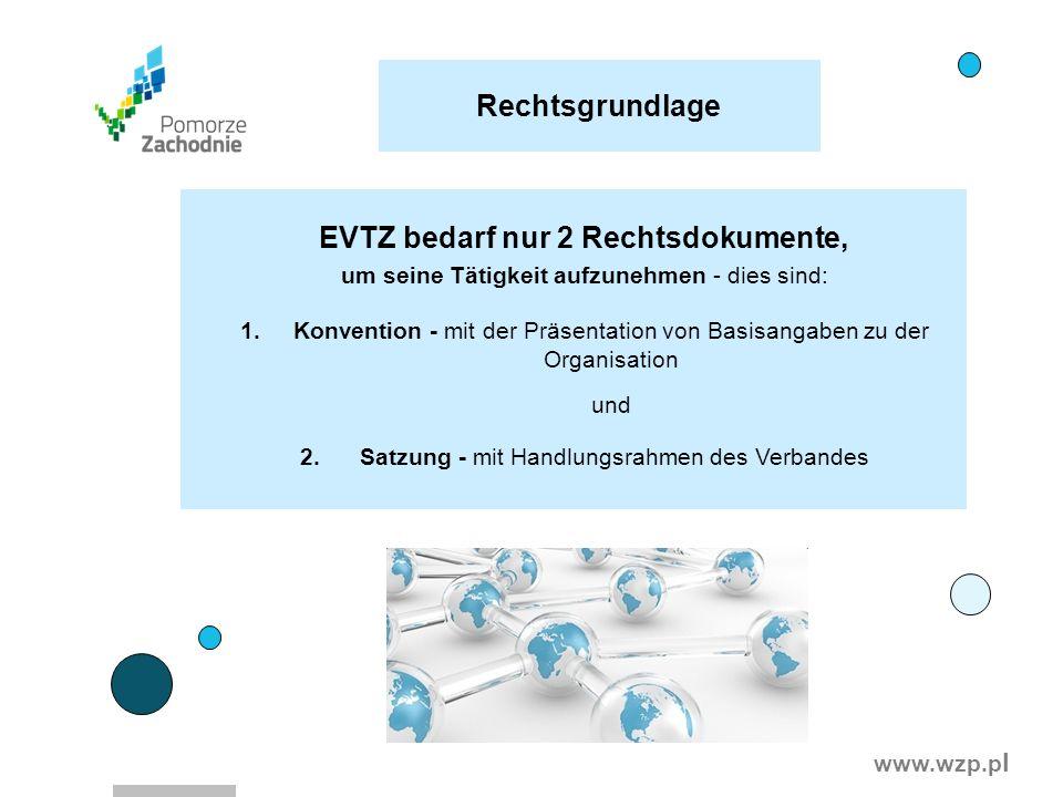 www.wzp.p l Rechtsgrundlage EVTZ bedarf nur 2 Rechtsdokumente, um seine Tätigkeit aufzunehmen - dies sind: 1.Konvention - mit der Präsentation von Bas