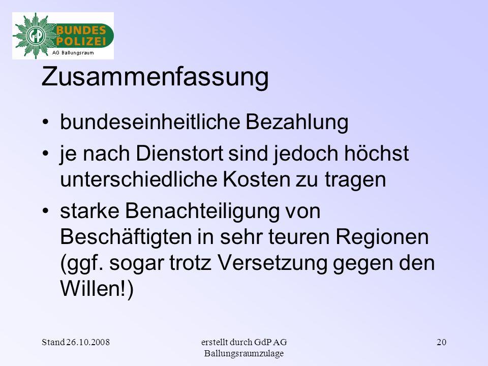 Stand 26.10.2008erstellt durch GdP AG Ballungsraumzulage 19 Schlussfolgerung IV wirtschaftliche und finanzielle Verhältnisse unterscheiden sich regional erheblich ↳ Kolleginnen und Kollegen an verschiedenen Wohn- bzw.