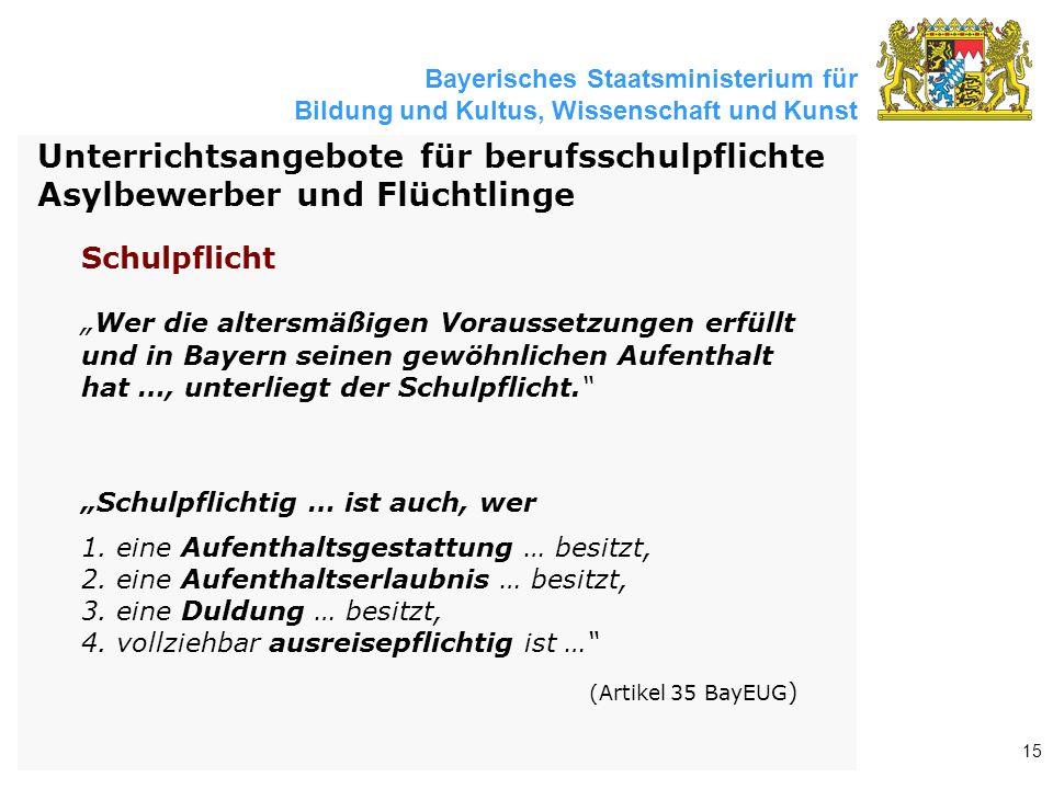 """Bayerisches Staatsministerium für Bildung und Kultus, Wissenschaft und Kunst 15 """" Wer die altersmäßigen Voraussetzungen erfüllt und in Bayern seinen gewöhnlichen Aufenthalt hat …, unterliegt der Schulpflicht. """"Schulpflichtig … ist auch, wer 1."""