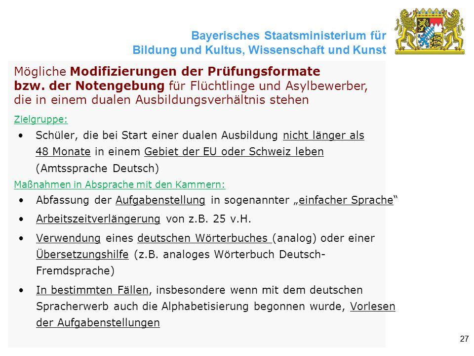 Bayerisches Staatsministerium für Bildung und Kultus, Wissenschaft und Kunst 27 Schüler, die bei Start einer dualen Ausbildung nicht länger als 48 Monate in einem Gebiet der EU oder Schweiz leben (Amtssprache Deutsch) Mögliche Modifizierungen der Prüfungsformate bzw.