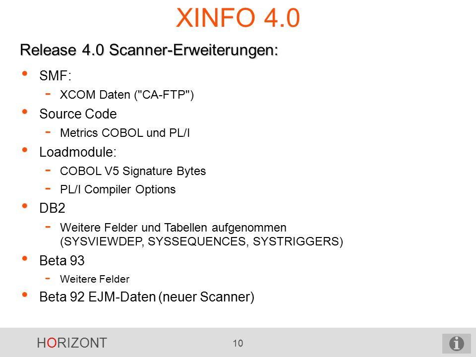 HORIZONT 10 XINFO 4.0 Release 4.0 Scanner-Erweiterungen: SMF: - XCOM Daten ( CA-FTP ) Source Code - Metrics COBOL und PL/I Loadmodule: - COBOL V5 Signature Bytes - PL/I Compiler Options DB2 - Weitere Felder und Tabellen aufgenommen (SYSVIEWDEP, SYSSEQUENCES, SYSTRIGGERS) Beta 93 - Weitere Felder Beta 92 EJM-Daten (neuer Scanner)