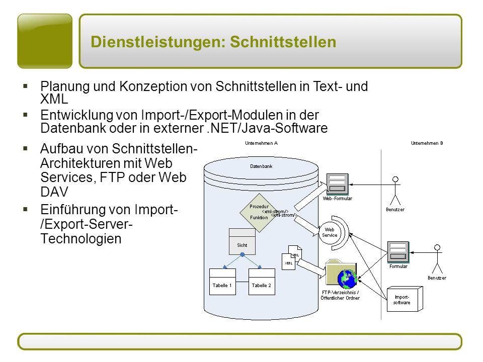 Dienstleistungen: Schnittstellen  Aufbau von Schnittstellen- Architekturen mit Web Services, FTP oder Web DAV  Einführung von Import- /Export-Server- Technologien  Planung und Konzeption von Schnittstellen in Text- und XML  Entwicklung von Import-/Export-Modulen in der Datenbank oder in externer.NET/Java-Software