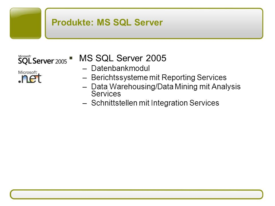 Produkte: MS SQL Server  MS SQL Server 2005 –Datenbankmodul –Berichtssysteme mit Reporting Services –Data Warehousing/Data Mining mit Analysis Services –Schnittstellen mit Integration Services