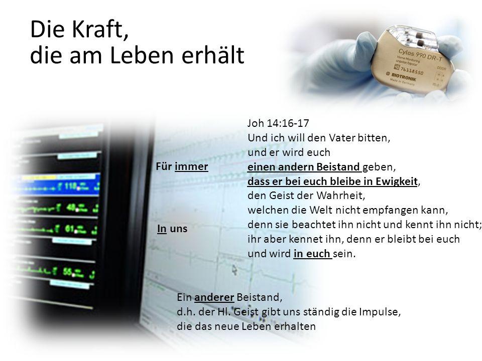 Die Kraft, die am Leben erhält Joh 14:16-17 Und ich will den Vater bitten, und er wird euch einen andern Beistand geben, dass er bei euch bleibe in Ew