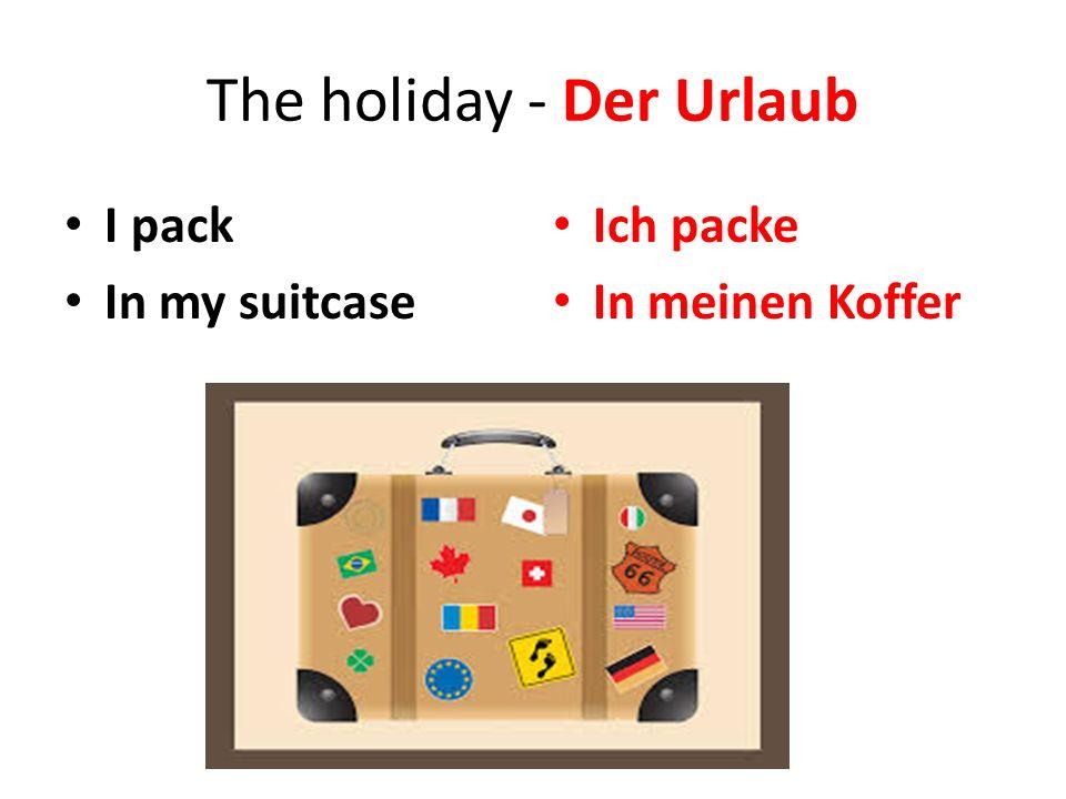 The holiday - Der Urlaub I pack In my suitcase Ich packe In meinen Koffer