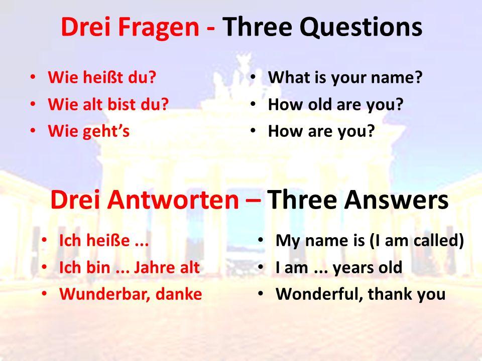 Drei Fragen - Three Questions Wie heißt du? Wie alt bist du? Wie geht's What is your name? How old are you? How are you? Drei Antworten – Three Answer