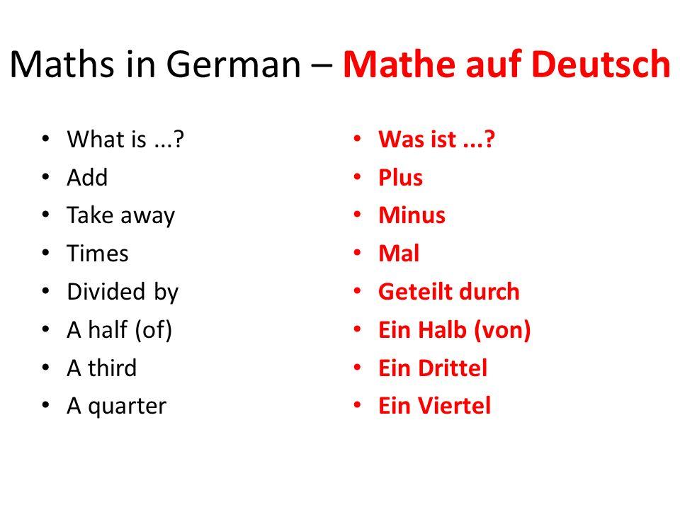 Maths in German – Mathe auf Deutsch What is...? Add Take away Times Divided by A half (of) A third A quarter Was ist...? Plus Minus Mal Geteilt durch