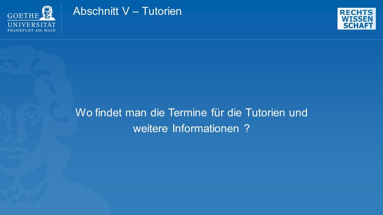 Abschnitt V – Tutorien Wo findet man die Termine für die Tutorien und weitere Informationen ?