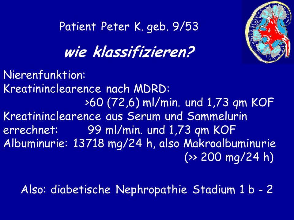 Patient Peter K. geb. 9/53 wie klassifizieren? Nierenfunktion: Kreatininclearence nach MDRD: >60 (72,6) ml/min. und 1,73 qm KOF Kreatininclearence aus