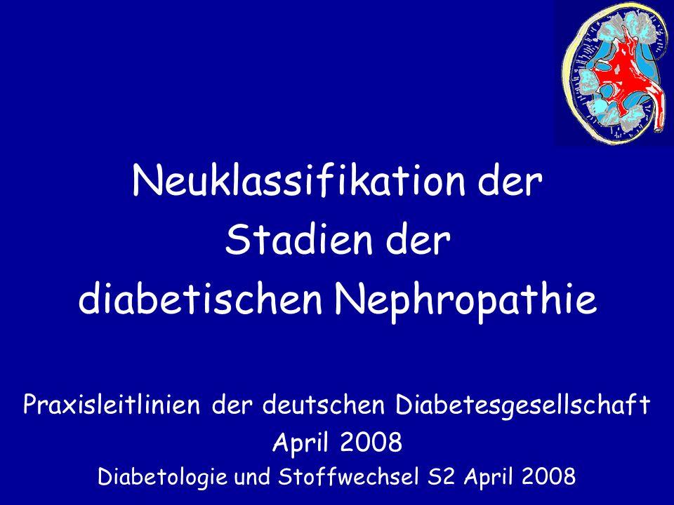Neuklassifikation der Stadien der diabetischen Nephropathie Praxisleitlinien der deutschen Diabetesgesellschaft April 2008 Diabetologie und Stoffwechs