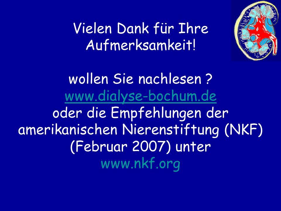 Vielen Dank für Ihre Aufmerksamkeit! wollen Sie nachlesen ? www.dialyse-bochum.de oder die Empfehlungen der amerikanischen Nierenstiftung (NKF) (Febru