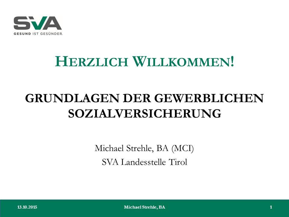 H ERZLICH W ILLKOMMEN ! GRUNDLAGEN DER GEWERBLICHEN SOZIALVERSICHERUNG Michael Strehle, BA (MCI) SVA Landesstelle Tirol 13.10.20151Michael Strehle, BA