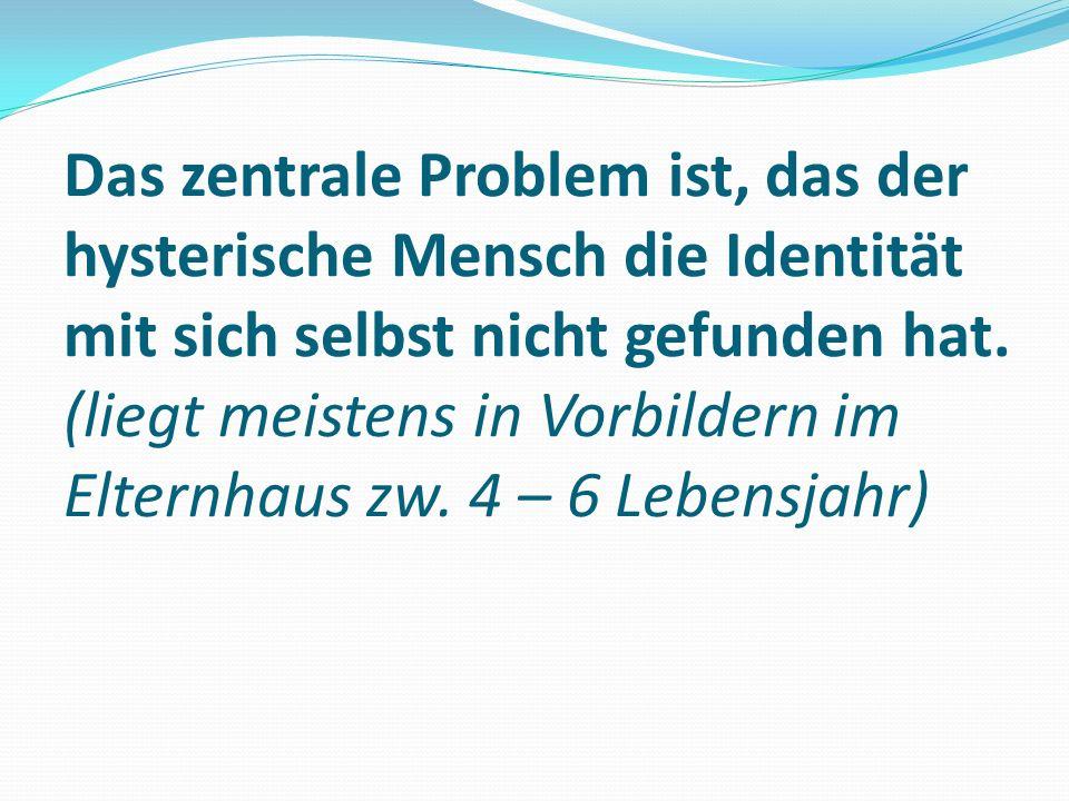Das zentrale Problem ist, das der hysterische Mensch die Identität mit sich selbst nicht gefunden hat.