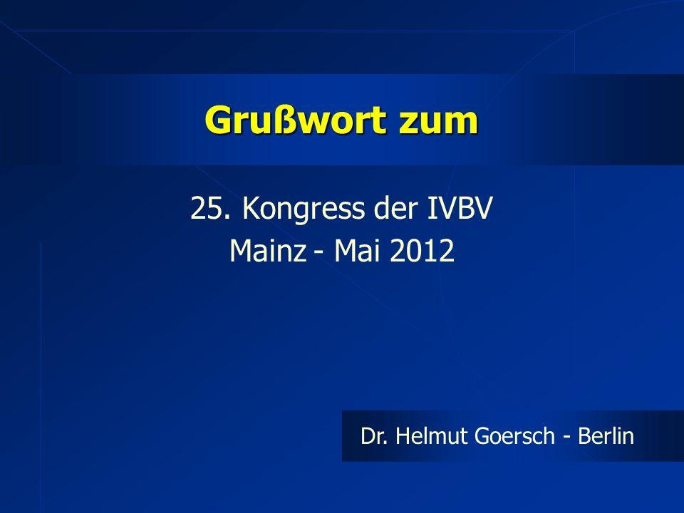 Grußwort zum 25. Kongress der IVBV Mainz - Mai 2012 Dr. Helmut Goersch - Berlin