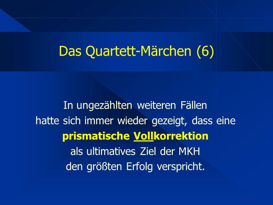 Das Quartett-Märchen (6) In ungezählten weiteren Fällen hatte sich immer wieder gezeigt, dass eine prismatische Vollkorrektion als ultimatives Ziel der MKH den größten Erfolg verspricht.