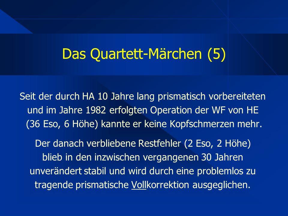 Das Quartett-Märchen (5) Seit der durch HA 10 Jahre lang prismatisch vorbereiteten und im Jahre 1982 erfolgten Operation der WF von HE (36 Eso, 6 Höhe) kannte er keine Kopfschmerzen mehr.