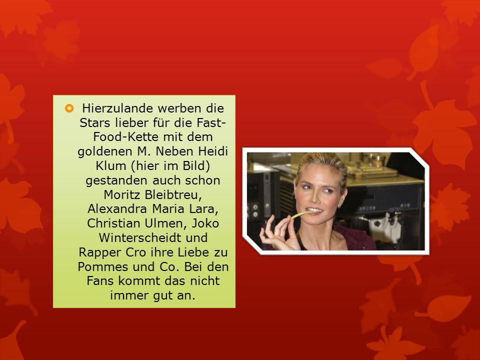  Hierzulande werben die Stars lieber für die Fast- Food-Kette mit dem goldenen M. Neben Heidi Klum (hier im Bild) gestanden auch schon Moritz Bleibtr