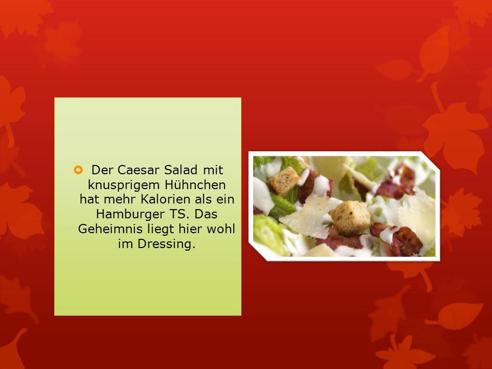 Der Caesar Salad mit knusprigem Hühnchen hat mehr Kalorien als ein Hamburger TS.