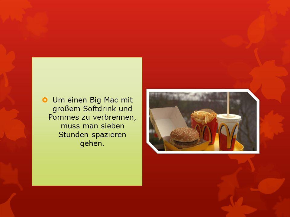  Um einen Big Mac mit großem Softdrink und Pommes zu verbrennen, muss man sieben Stunden spazieren gehen.