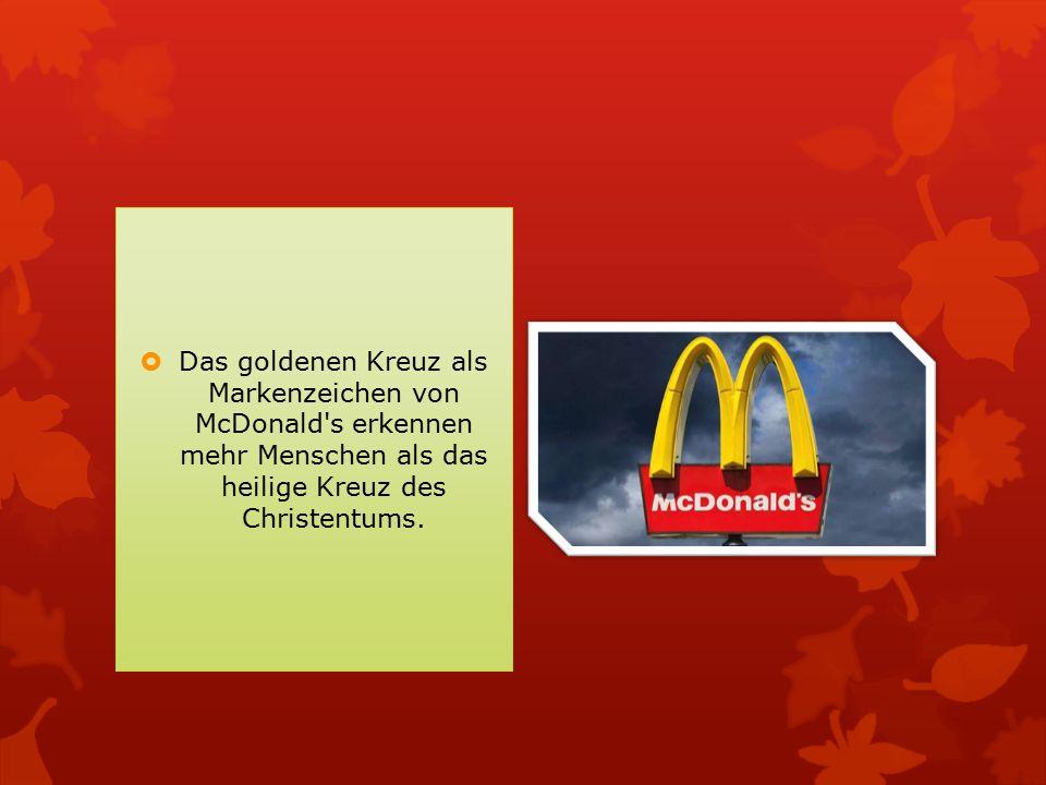  Das goldenen Kreuz als Markenzeichen von McDonald's erkennen mehr Menschen als das heilige Kreuz des Christentums.