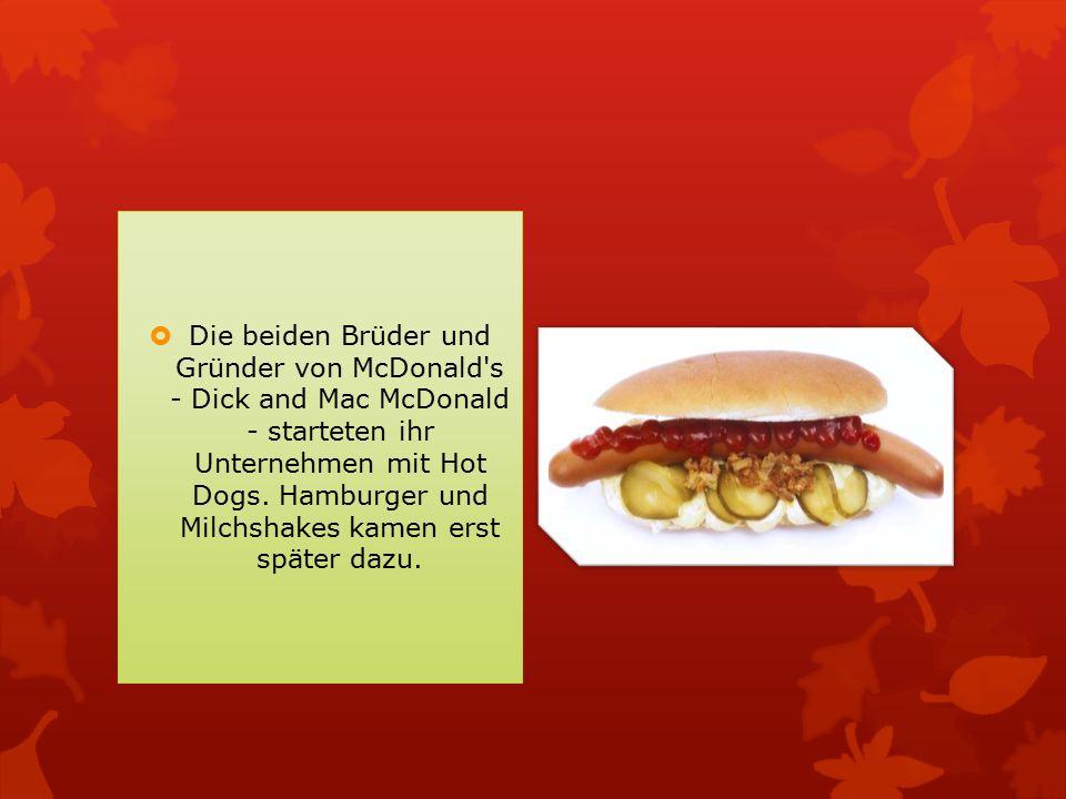 Die beiden Brüder und Gründer von McDonald's - Dick and Mac McDonald - starteten ihr Unternehmen mit Hot Dogs. Hamburger und Milchshakes kamen erst