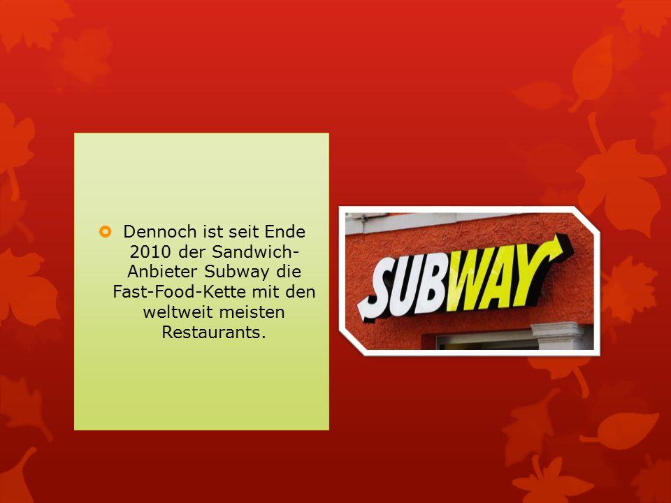  Dennoch ist seit Ende 2010 der Sandwich- Anbieter Subway die Fast-Food-Kette mit den weltweit meisten Restaurants.