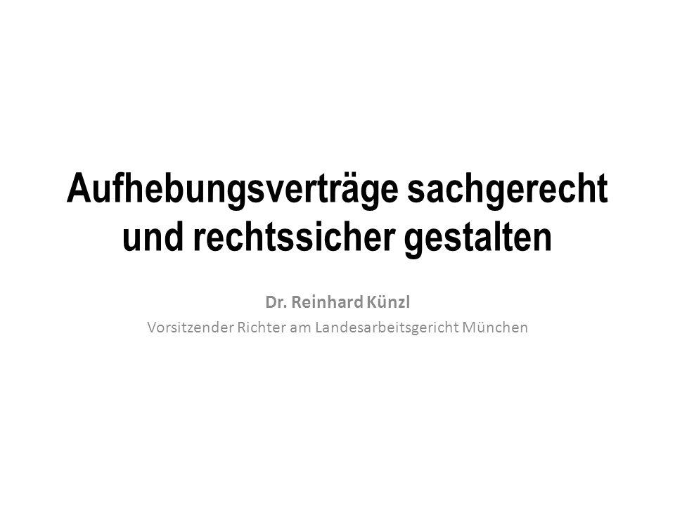Aufhebungsverträge sachgerecht und rechtssicher gestalten Dr. Reinhard Künzl Vorsitzender Richter am Landesarbeitsgericht München