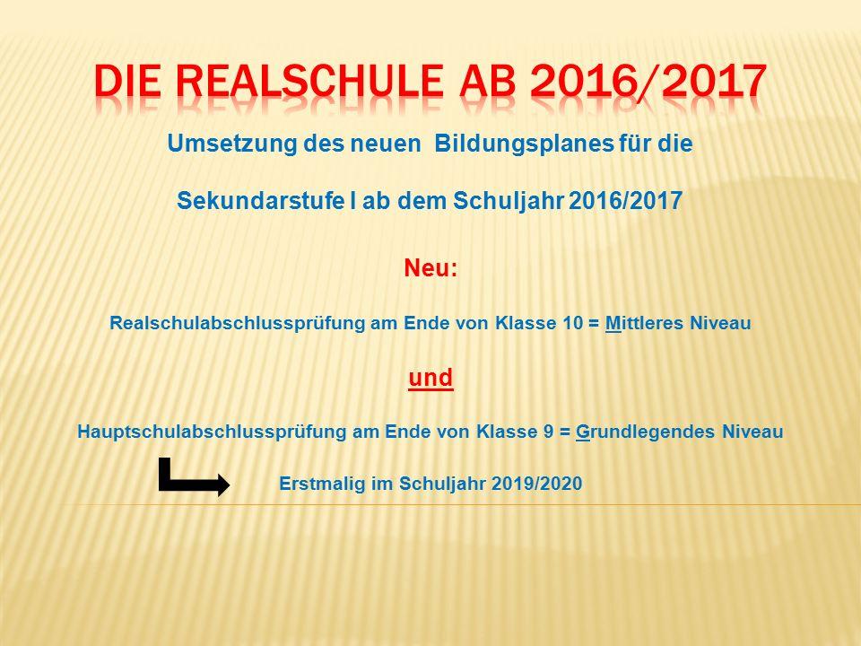 Umsetzung des neuen Bildungsplanes für die Sekundarstufe I ab dem Schuljahr 2016/2017 Neu: Realschulabschlussprüfung am Ende von Klasse 10 = Mittleres