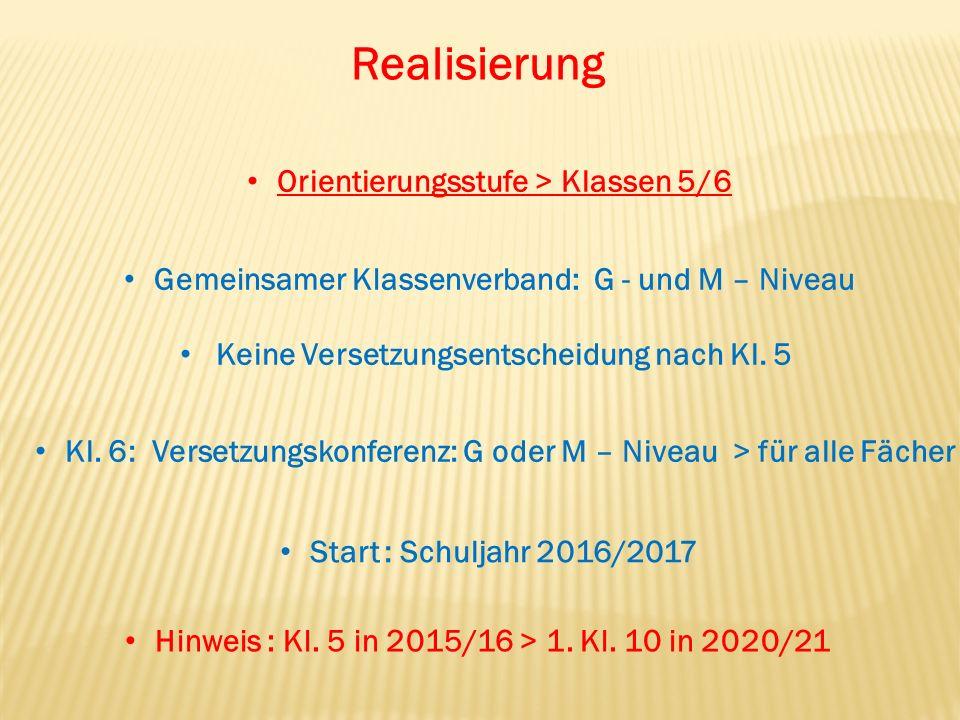 Realisierung Orientierungsstufe > Klassen 5/6 Gemeinsamer Klassenverband: G - und M – Niveau Keine Versetzungsentscheidung nach Kl. 5 Kl. 6: Versetzun