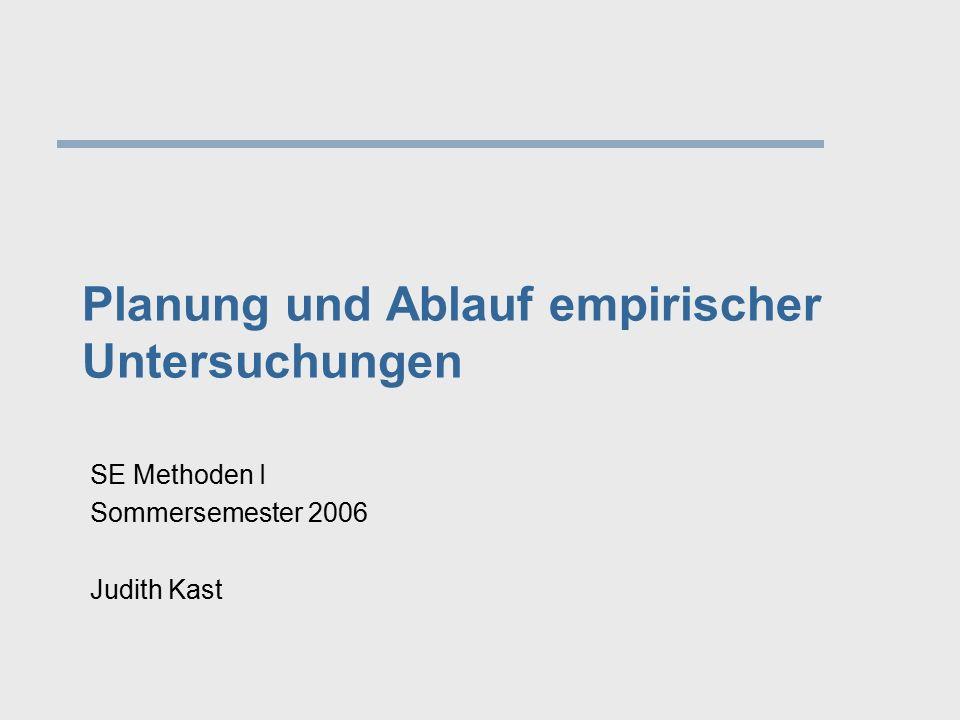 Planung und Ablauf empirischer Untersuchungen SE Methoden I Sommersemester 2006 Judith Kast