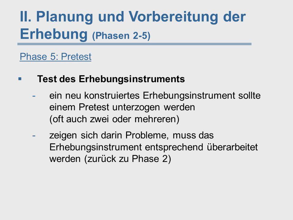 II. Planung und Vorbereitung der Erhebung (Phasen 2-5) Phase 5: Pretest  Test des Erhebungsinstruments -ein neu konstruiertes Erhebungsinstrument sol
