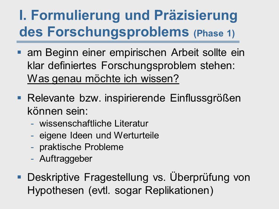 I. Formulierung und Präzisierung des Forschungsproblems (Phase 1)  am Beginn einer empirischen Arbeit sollte ein klar definiertes Forschungsproblem s