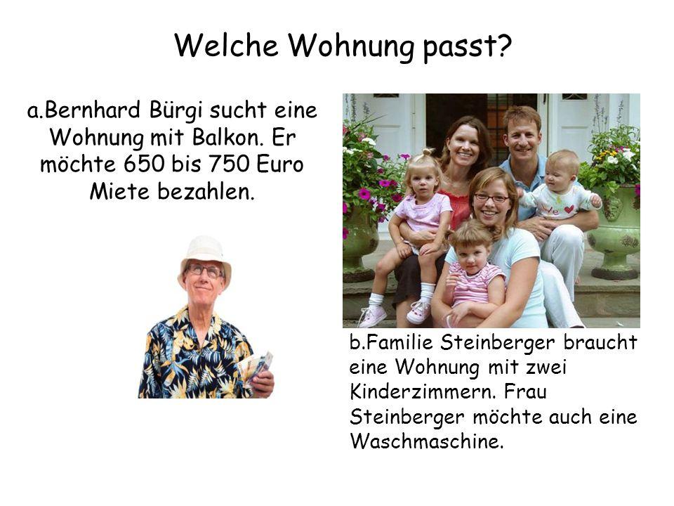 Welche Wohnung passt? a.Bernhard Bürgi sucht eine Wohnung mit Balkon. Er möchte 650 bis 750 Euro Miete bezahlen. b.Familie Steinberger braucht eine Wo