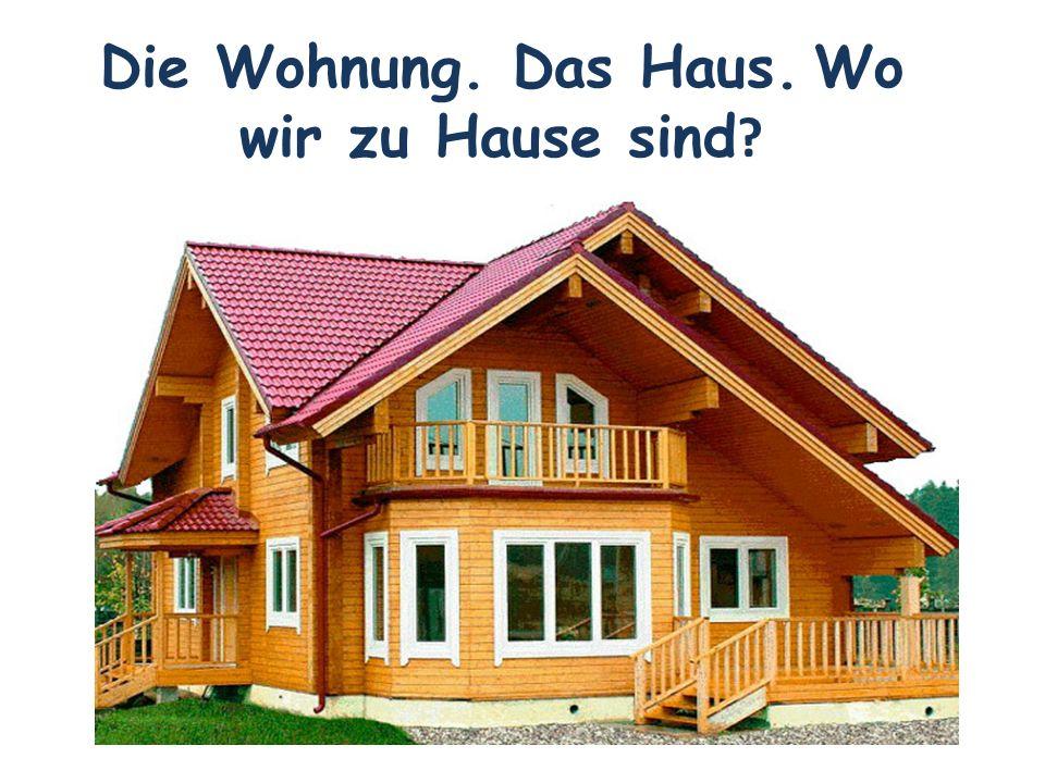 Die Wohnung. Das Haus. Wo wir zu Hause sind ?