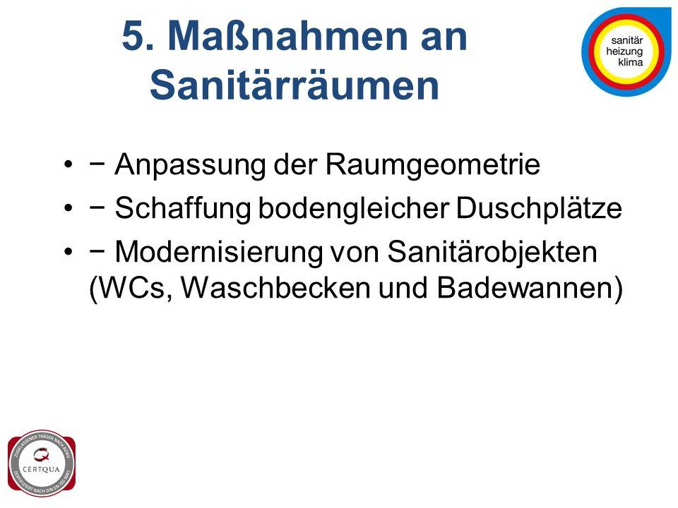5. Maßnahmen an Sanitärräumen − Anpassung der Raumgeometrie − Schaffung bodengleicher Duschplätze − Modernisierung von Sanitärobjekten (WCs, Waschbeck