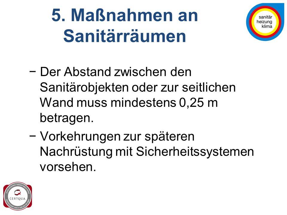 5. Maßnahmen an Sanitärräumen − Der Abstand zwischen den Sanitärobjekten oder zur seitlichen Wand muss mindestens 0,25 m betragen. − Vorkehrungen zur