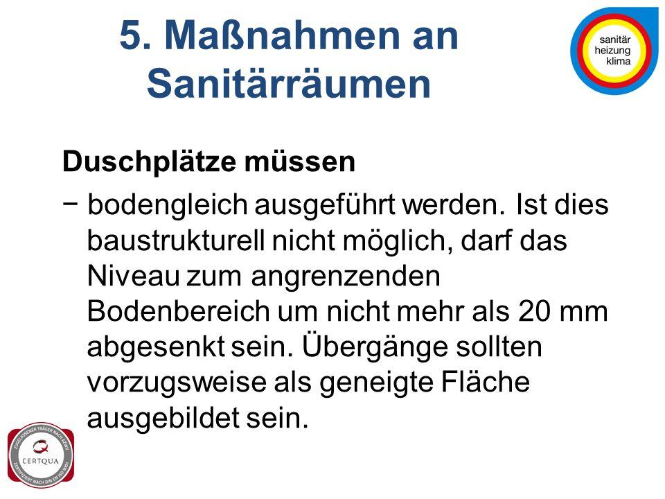 5. Maßnahmen an Sanitärräumen Duschplätze müssen − bodengleich ausgeführt werden. Ist dies baustrukturell nicht möglich, darf das Niveau zum angrenzen