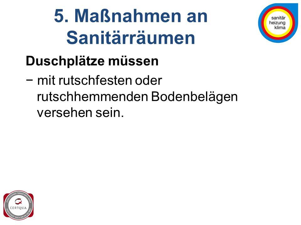 5. Maßnahmen an Sanitärräumen Duschplätze müssen − mit rutschfesten oder rutschhemmenden Bodenbelägen versehen sein.