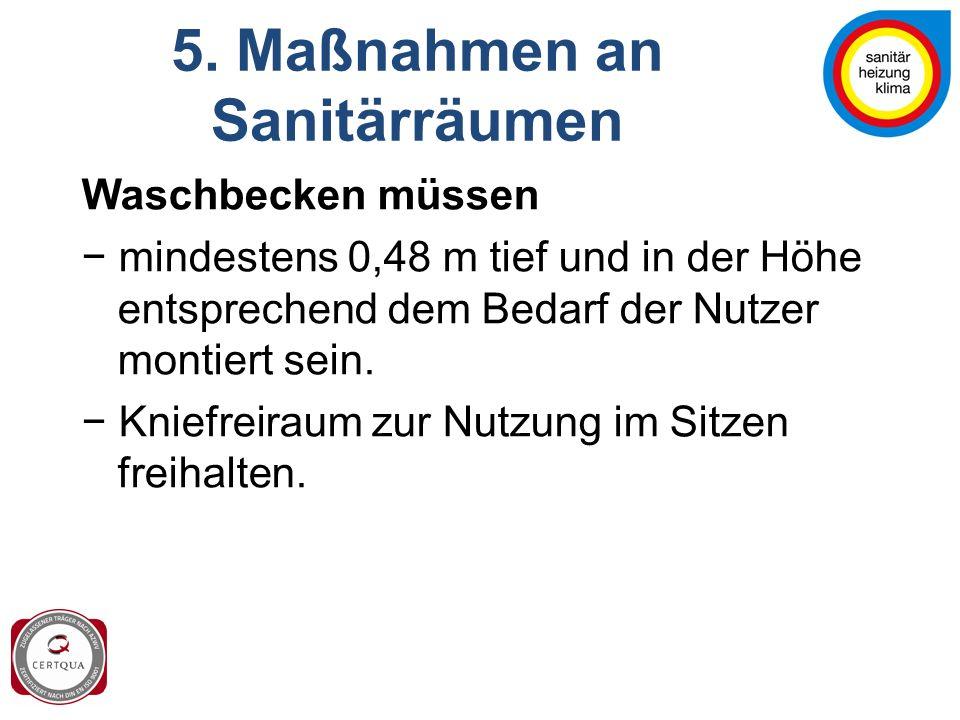 5. Maßnahmen an Sanitärräumen Waschbecken müssen − mindestens 0,48 m tief und in der Höhe entsprechend dem Bedarf der Nutzer montiert sein. − Kniefrei