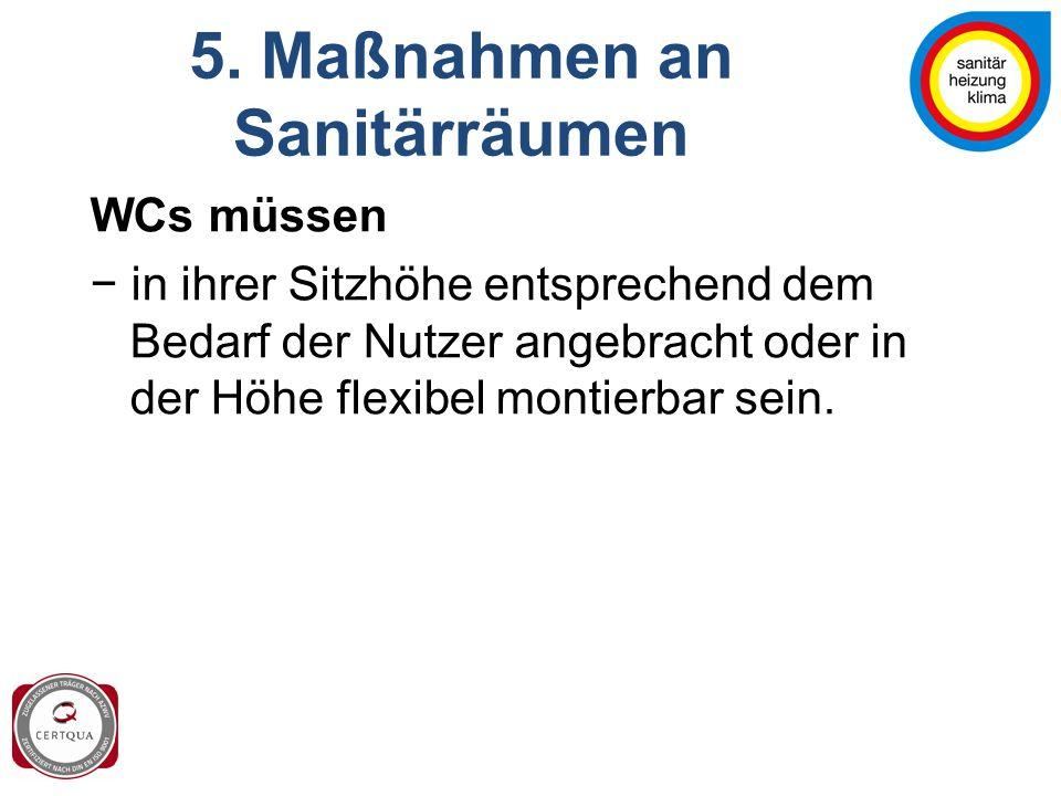 5. Maßnahmen an Sanitärräumen WCs müssen − in ihrer Sitzhöhe entsprechend dem Bedarf der Nutzer angebracht oder in der Höhe flexibel montierbar sein.