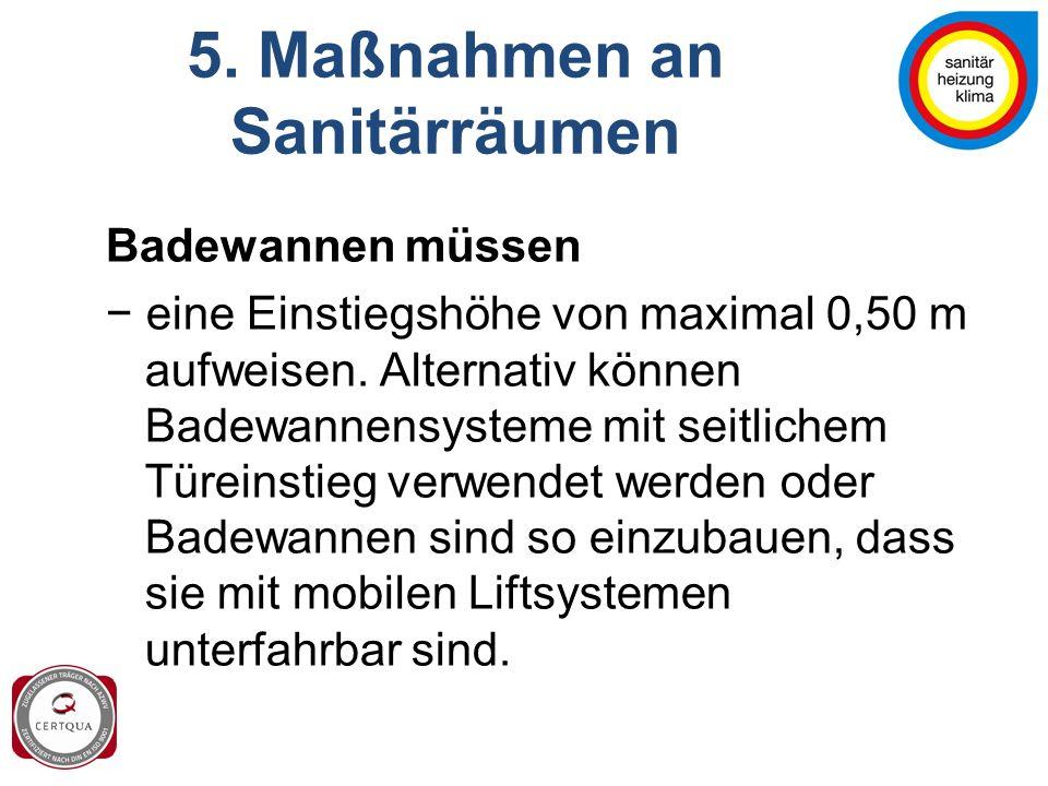 5. Maßnahmen an Sanitärräumen Badewannen müssen − eine Einstiegshöhe von maximal 0,50 m aufweisen. Alternativ können Badewannensysteme mit seitlichem