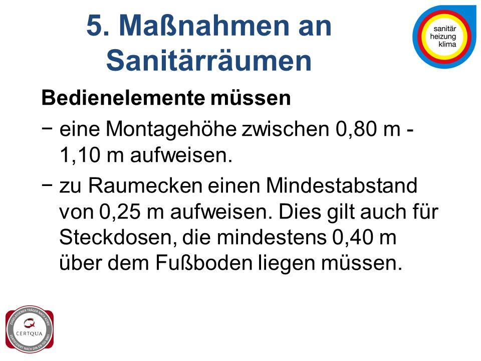 5. Maßnahmen an Sanitärräumen Bedienelemente müssen − eine Montagehöhe zwischen 0,80 m - 1,10 m aufweisen. − zu Raumecken einen Mindestabstand von 0,2