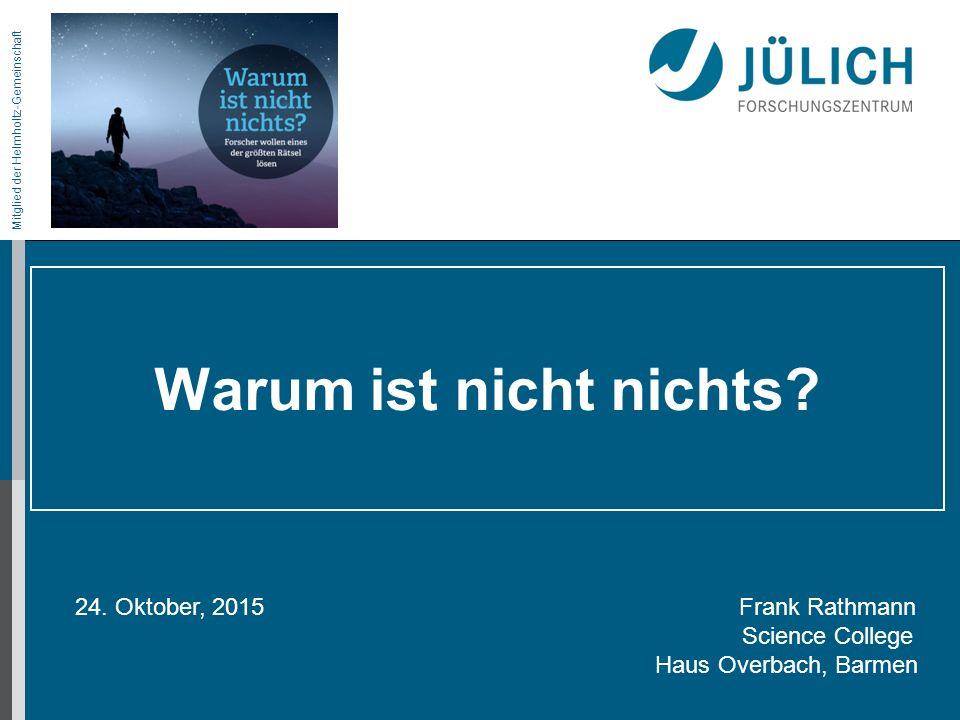Mitglied der Helmholtz-Gemeinschaft Warum ist nicht nichts? 24. Oktober, 2015 Frank Rathmann Science College Haus Overbach, Barmen