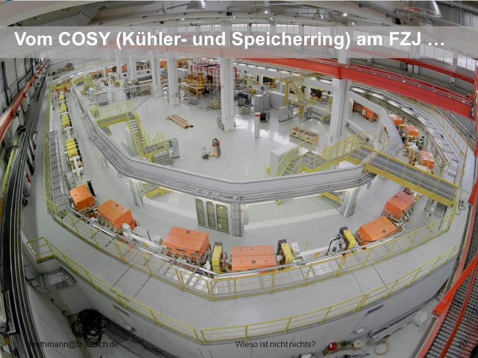 Vom COSY (Kühler- und Speicherring) am FZJ … f.rathmann@fz-juelich.deWieso ist nicht nichts?20
