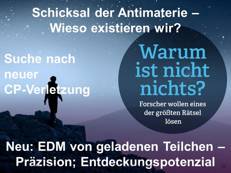 Schicksal der Antimaterie – Wieso existieren wir? Suche nach neuer CP-Verletzung Neu: EDM von geladenen Teilchen – Präzision; Entdeckungspotenzial f.r