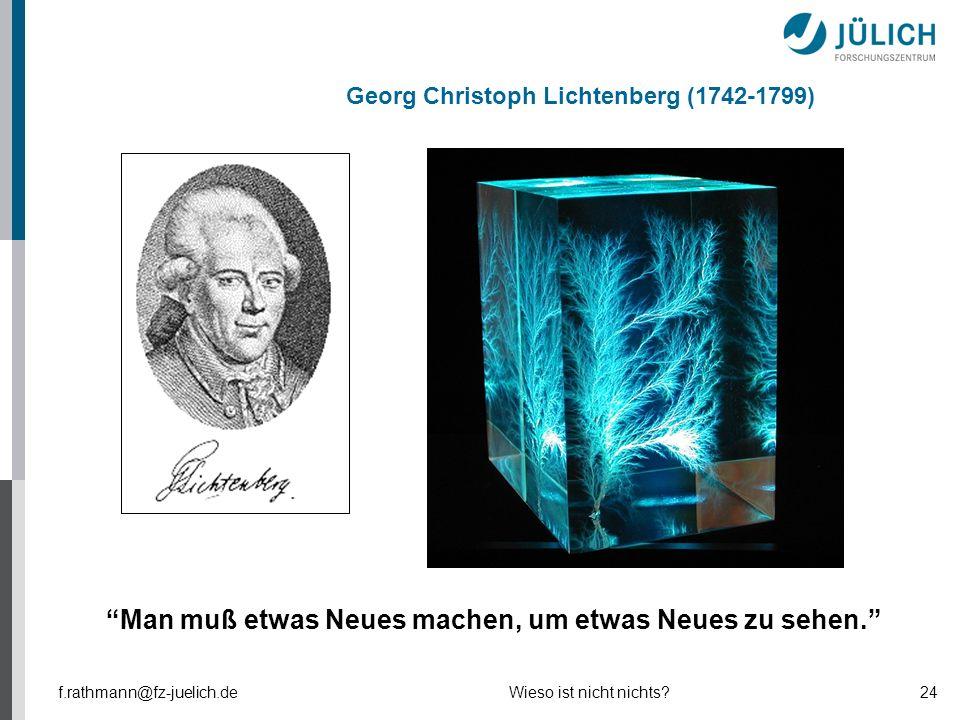 """Georg Christoph Lichtenberg (1742-1799) """"Man muß etwas Neues machen, um etwas Neues zu sehen."""" f.rathmann@fz-juelich.de24Wieso ist nicht nichts?"""