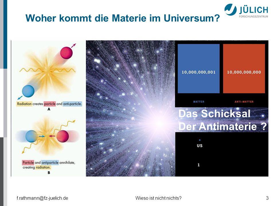 Woher kommt die Materie im Universum? Das Schicksal Der Antimaterie ? f.rathmann@fz-juelich.deWieso ist nicht nichts?3