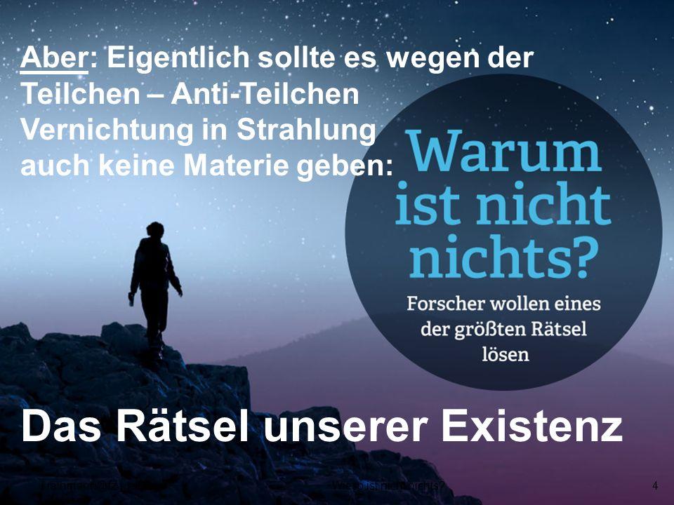 Aber: Eigentlich sollte es wegen der Teilchen – Anti-Teilchen Vernichtung in Strahlung auch keine Materie geben: Das Rätsel unserer Existenz f.rathman